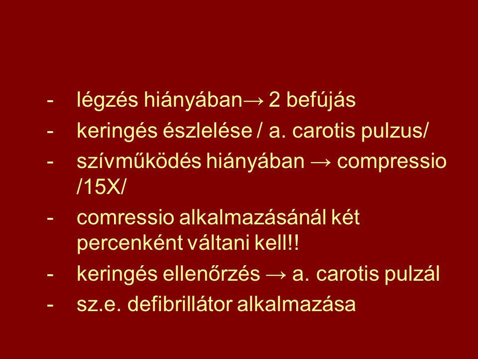 -légzés hiányában→ 2 befújás -keringés észlelése / a. carotis pulzus/ -szívműködés hiányában → compressio /15X/ -comressio alkalmazásánál két percenké