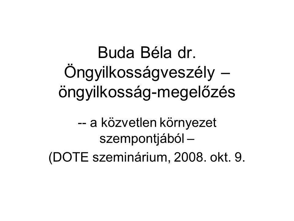 Buda Béla dr. Öngyilkosságveszély – öngyilkosság-megelőzés -- a közvetlen környezet szempontjából – (DOTE szeminárium, 2008. okt. 9.