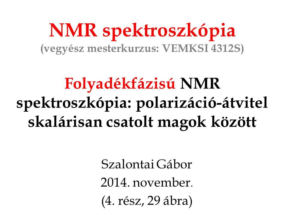 NMR spektroszkópia (vegyész mesterkurzus: VEMKSI 4312S) Folyadékfázisú NMR spektroszkópia: polarizáció-átvitel skalárisan csatolt magok között Szalontai Gábor 2014.