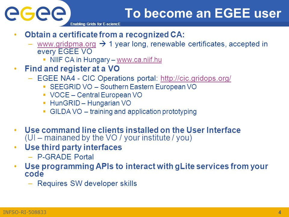 Enabling Grids for E-sciencE INFSO-RI-508833 4 To become an EGEE user Obtain a certificate from a recognized CA: –www.gridpma.org  1 year long, renewable certificates, accepted in every EGEE VOwww.gridpma.org  NIIF CA in Hungary – www.ca.niif.huwww.ca.niif.hu Find and register at a VO –EGEE NA4 - CIC Operations portal: http://cic.gridops.org/http://cic.gridops.org/  SEEGRID VO – Southern Eastern European VO  VOCE – Central European VO  HunGRID – Hungarian VO  GILDA VO – training and application prototyping Use command line clients installed on the User Interface (UI – mainaned by the VO / your institute / you) Use third party interfaces –P-GRADE Portal Use programming APIs to interact with gLite services from your code –Requires SW developer skills