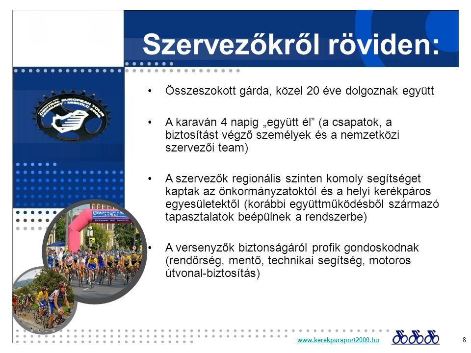 """Szervezőkről röviden: Összeszokott gárda, közel 20 éve dolgoznak együtt A karaván 4 napig """"együtt él (a csapatok, a biztosítást végző személyek és a nemzetközi szervezői team) A szervezők regionális szinten komoly segítséget kaptak az önkormányzatoktól és a helyi kerékpáros egyesületektől (korábbi együttműködésből származó tapasztalatok beépülnek a rendszerbe) A versenyzők biztonságáról profik gondoskodnak (rendőrség, mentő, technikai segítség, motoros útvonal-biztosítás) www.kerekparsport2000.huwww.kerekparsport2000.hu 8"""