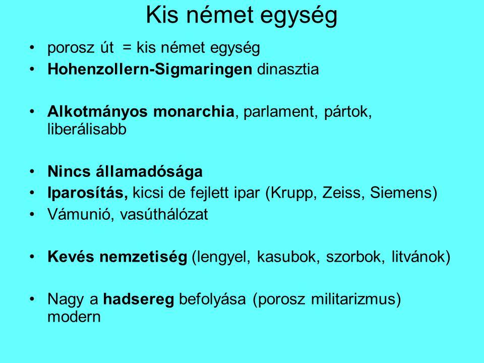 Kis német egység porosz út = kis német egység Hohenzollern-Sigmaringen dinasztia Alkotmányos monarchia, parlament, pártok, liberálisabb Nincs államadósága Iparosítás, kicsi de fejlett ipar (Krupp, Zeiss, Siemens) Vámunió, vasúthálózat Kevés nemzetiség (lengyel, kasubok, szorbok, litvánok) Nagy a hadsereg befolyása (porosz militarizmus) modern