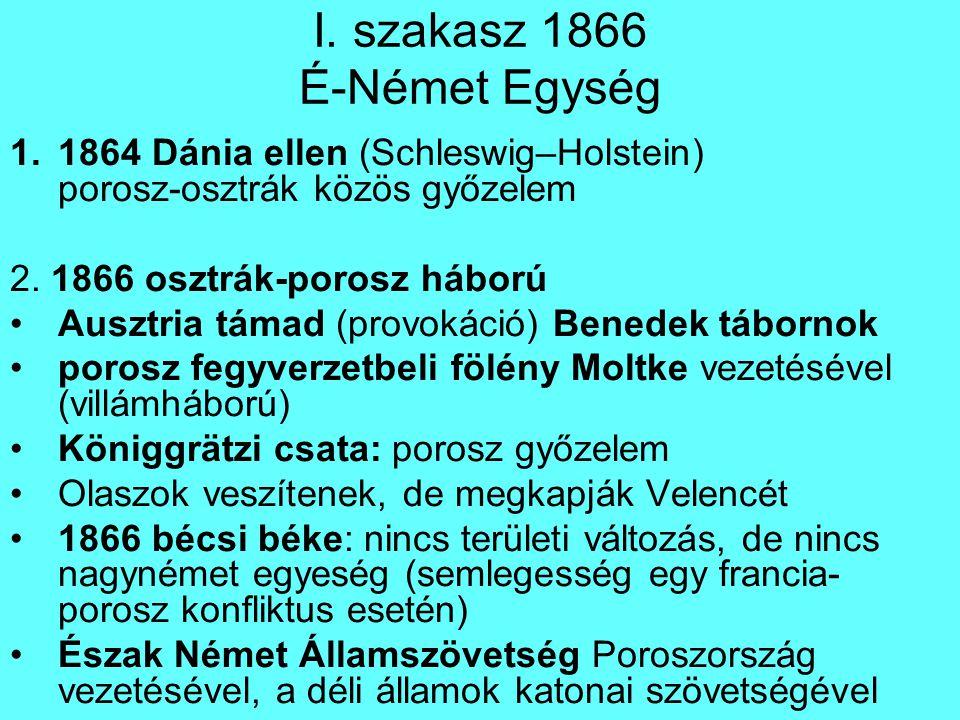 I. szakasz 1866 É-Német Egység 1.1864 Dánia ellen (Schleswig–Holstein) porosz-osztrák közös győzelem 2. 1866 osztrák-porosz háború Ausztria támad (pro