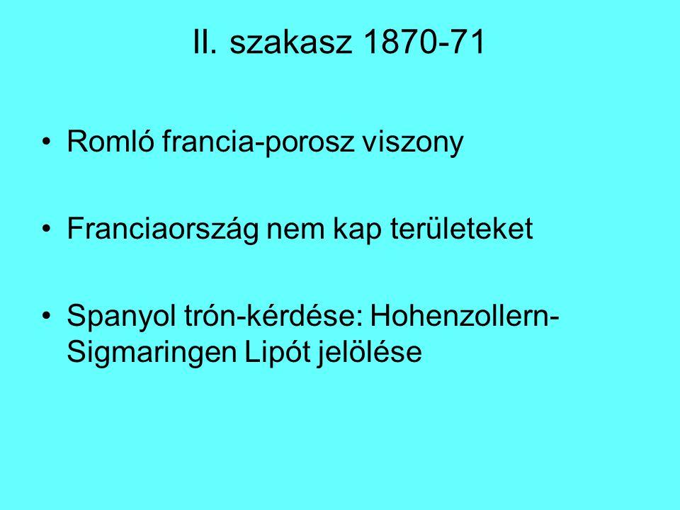 II. szakasz 1870-71 Romló francia-porosz viszony Franciaország nem kap területeket Spanyol trón-kérdése: Hohenzollern- Sigmaringen Lipót jelölése