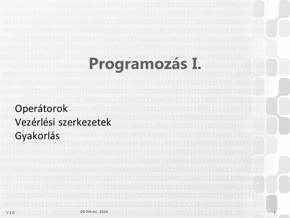 V 1.0 ÓE-NIK-AII, 2014 1 Programozás I. Operátorok Vezérlési szerkezetek Gyakorlás