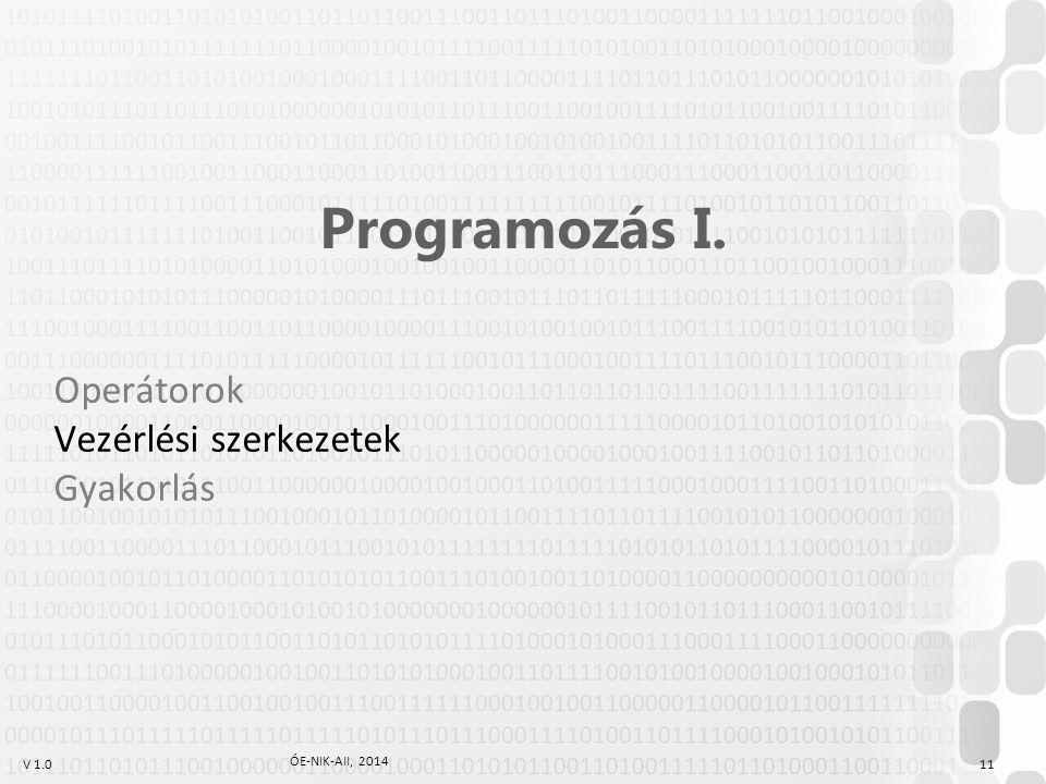 V 1.0 ÓE-NIK-AII, 2014 11 Programozás I. Operátorok Vezérlési szerkezetek Gyakorlás
