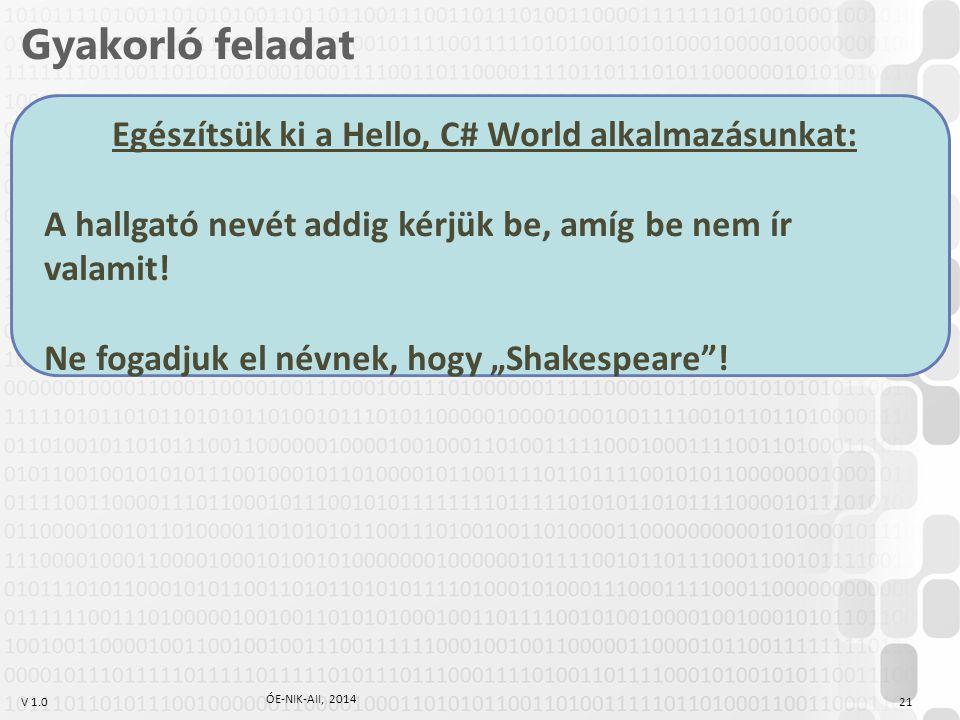 V 1.0 Gyakorló feladat Egészítsük ki a Hello, C# World alkalmazásunkat: A hallgató nevét addig kérjük be, amíg be nem ír valamit! Ne fogadjuk el névne