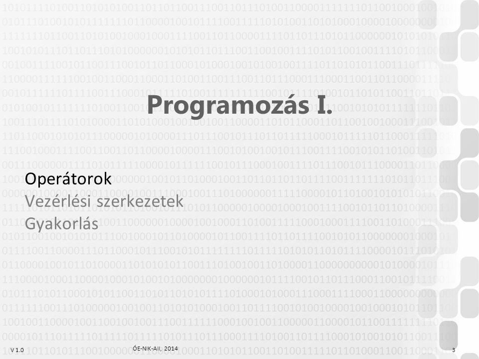 V 1.0 ÓE-NIK-AII, 2014 3 Programozás I. Operátorok Vezérlési szerkezetek Gyakorlás