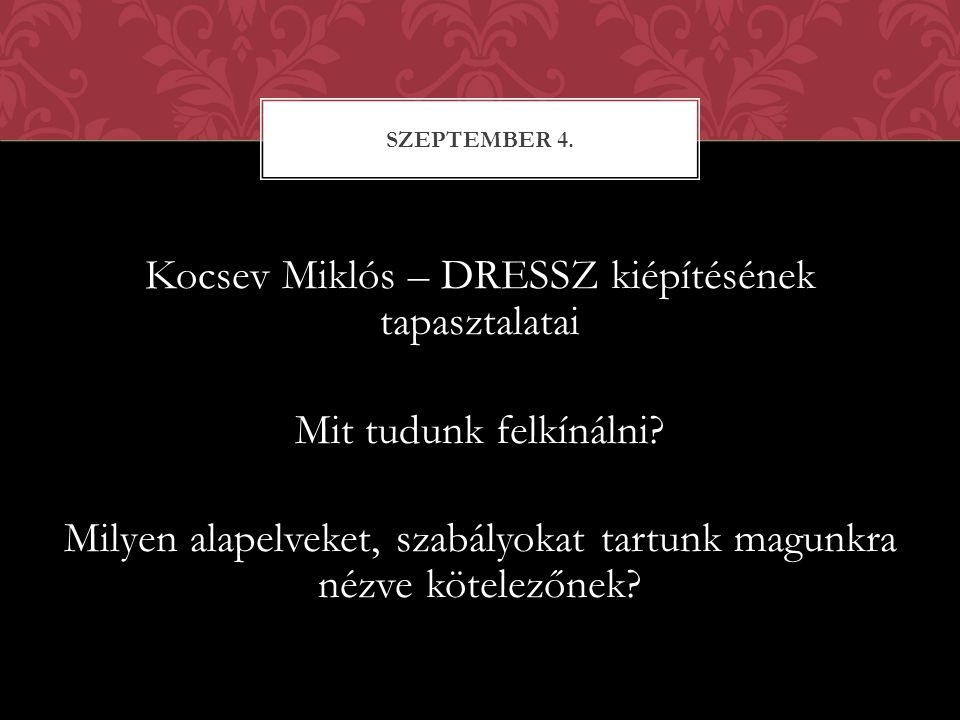 Kocsev Miklós – DRESSZ kiépítésének tapasztalatai Mit tudunk felkínálni? Milyen alapelveket, szabályokat tartunk magunkra nézve kötelezőnek? SZEPTEMBE