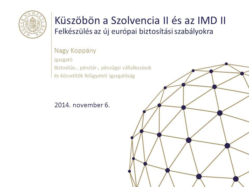 Küszöbön a Szolvencia II és az IMD II Felkészülés az új európai biztosítási szabályokra Nagy Koppány igazgató Biztosítás-, pénztár-, pénzügyi vállalko