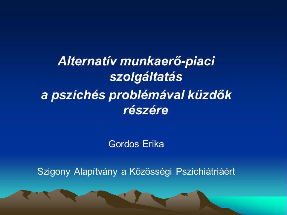 Alternatív munkaerő-piaci szolgáltatás a pszichés problémával küzdők részére Gordos Erika Szigony Alapítvány a Közösségi Pszichiátriáért