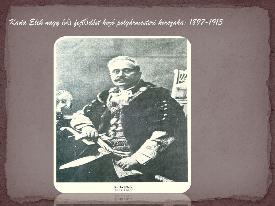 Kada Elek nagy ív ű fejl ő dést hozó polgármesteri korszaka: 1897-1913