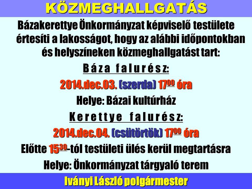 KÖZMEGHALLGATÁS Bázakerettye Önkormányzat képviselő testülete értesíti a lakosságot, hogy az alábbi időpontokban és helyszíneken közmeghallgatást tart: B á z a f a l u r é s z: 2014.dec.03.