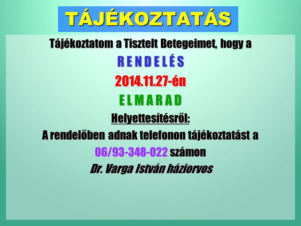 TÁJÉKOZTATÁS Tájékoztatom a Tisztelt Betegeimet, hogy a R E N D E L É S 2014.11.27-én E L M A R A D Helyettesítésről: A rendelőben adnak telefonon tájékoztatást a 06/93-348-022 számon Dr.