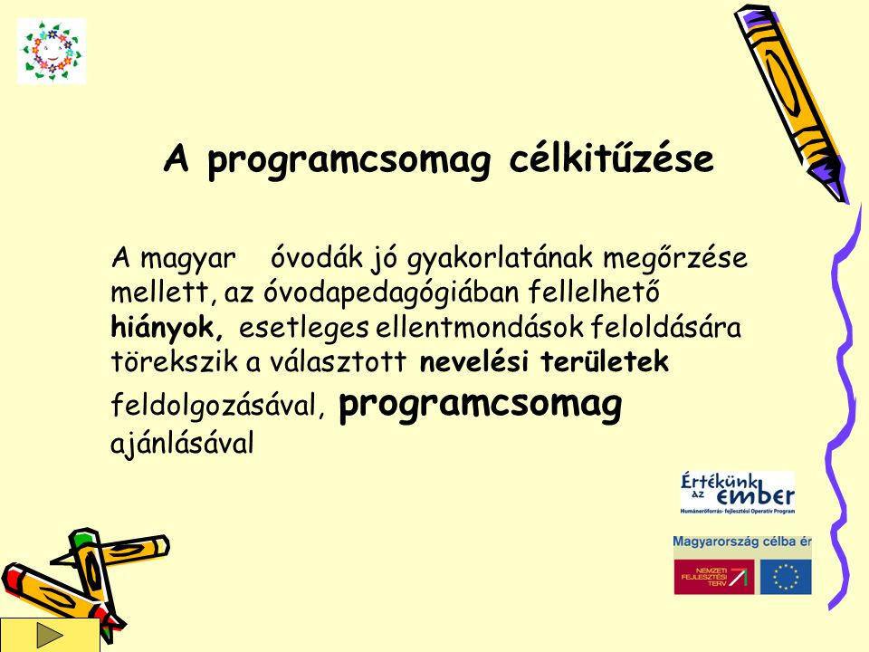 A magyar óvodák jó gyakorlatának megőrzése mellett, az óvodapedagógiában fellelhető hiányok, esetleges ellentmondások feloldására törekszik a választott nevelési területek feldolgozásával, programcsomag ajánlásával A programcsomag célkitűzése