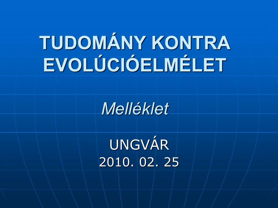TUDOMÁNY KONTRA EVOLÚCIÓELMÉLET Melléklet UNGVÁR 2010. 02. 25
