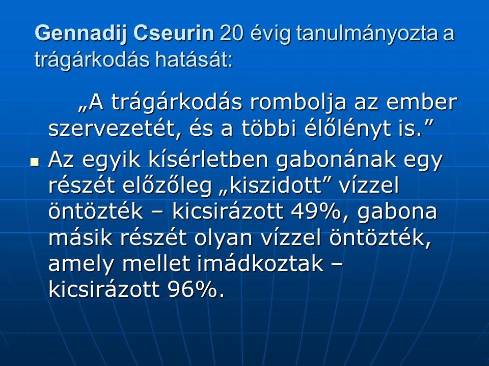 """Gennadij Cseurin 20 évig tanulmányozta a trágárkodás hatását: """"A trágárkodás rombolja az ember szervezetét, és a többi élőlényt is. Az egyik kísérletben gabonának egy részét előzőleg """"kiszidott vízzel öntözték – kicsirázott 49%, gabona másik részét olyan vízzel öntözték, amely mellet imádkoztak – kicsirázott 96%."""
