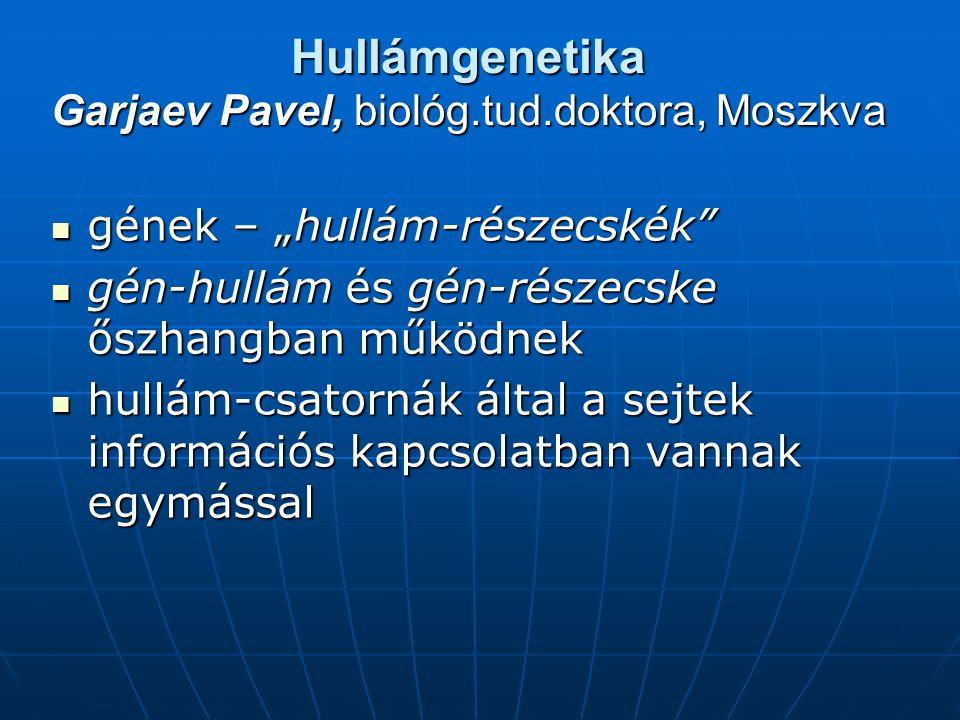 """Hullámgenetika Garjaev Pavel, biológ.tud.doktora, Moszkva gének – """"hullám-részecskék gének – """"hullám-részecskék gén-hullám és gén-részecske őszhangban működnek gén-hullám és gén-részecske őszhangban működnek hullám-csatornák által a sejtek információs kapcsolatban vannak egymással hullám-csatornák által a sejtek információs kapcsolatban vannak egymással"""