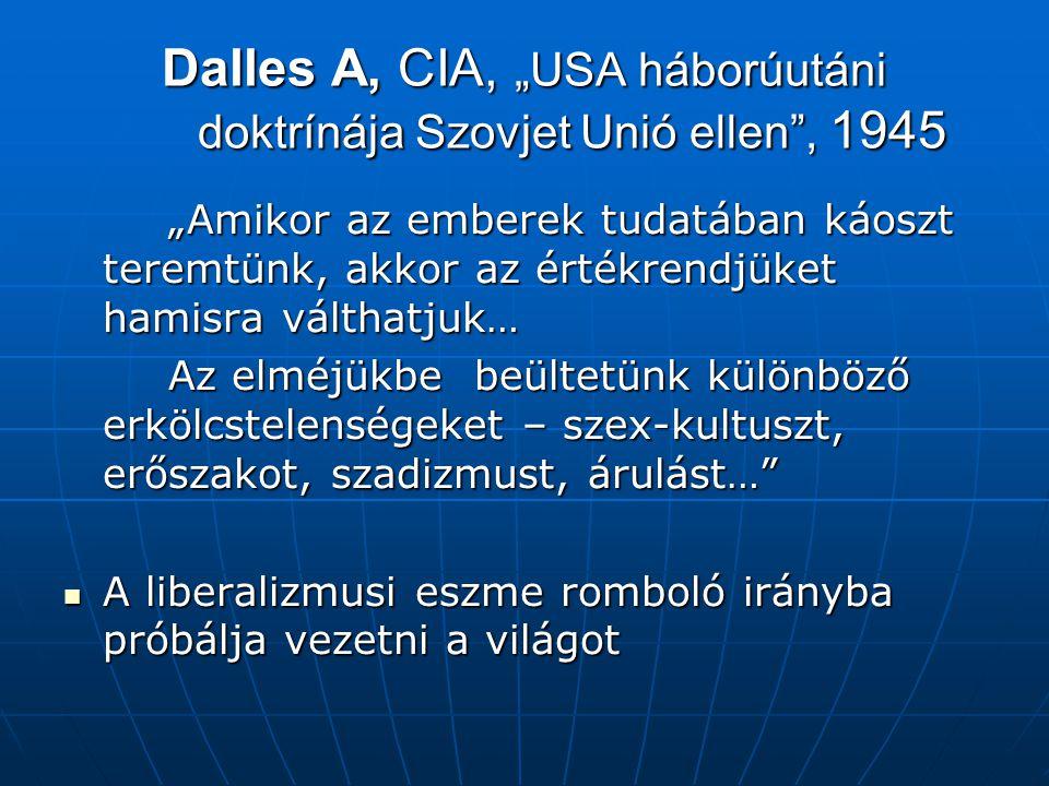 """Dalles A, CIA, """"USA háborúutáni doktrínája Szovjet Unió ellen , 1945 """"Amikor az emberek tudatában káoszt teremtünk, akkor az értékrendjüket hamisra válthatjuk… Az elméjükbe beültetünk különböző erkölcstelenségeket – szex-kultuszt, erőszakot, szadizmust, árulást… A liberalizmusi eszme romboló irányba próbálja vezetni a világot A liberalizmusi eszme romboló irányba próbálja vezetni a világot"""