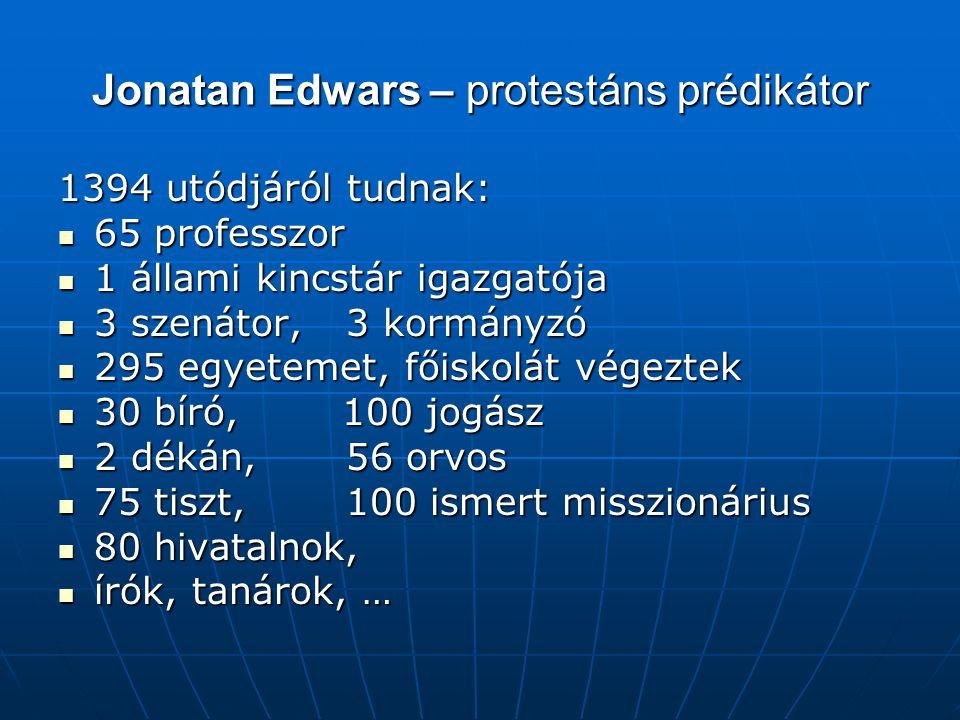 Jonatan Edwars – protestáns prédikátor 1394 utódjáról tudnak: 65 professzor 65 professzor 1 állami kincstár igazgatója 1 állami kincstár igazgatója 3 szenátor,3 kormányzó 3 szenátor,3 kormányzó 295 egyetemet, főiskolát végeztek 295 egyetemet, főiskolát végeztek 30 bíró, 100 jogász 30 bíró, 100 jogász 2 dékán, 56 orvos 2 dékán, 56 orvos 75 tiszt,100 ismert misszionárius 75 tiszt,100 ismert misszionárius 80 hivatalnok, 80 hivatalnok, írók, tanárok, … írók, tanárok, …