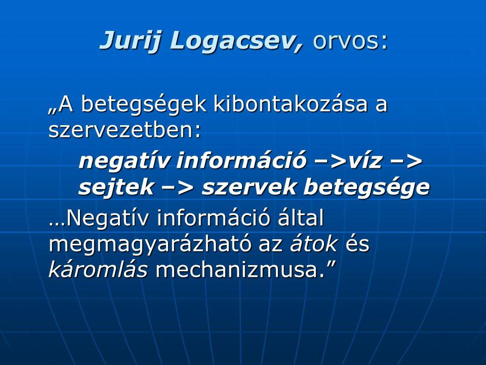 """Jurij Logacsev, orvos: """"A betegségek kibontakozása a szervezetben: negatív információ –>víz –> sejtek –> szervek betegsége …Negatív információ által megmagyarázható az átok és káromlás mechanizmusa."""