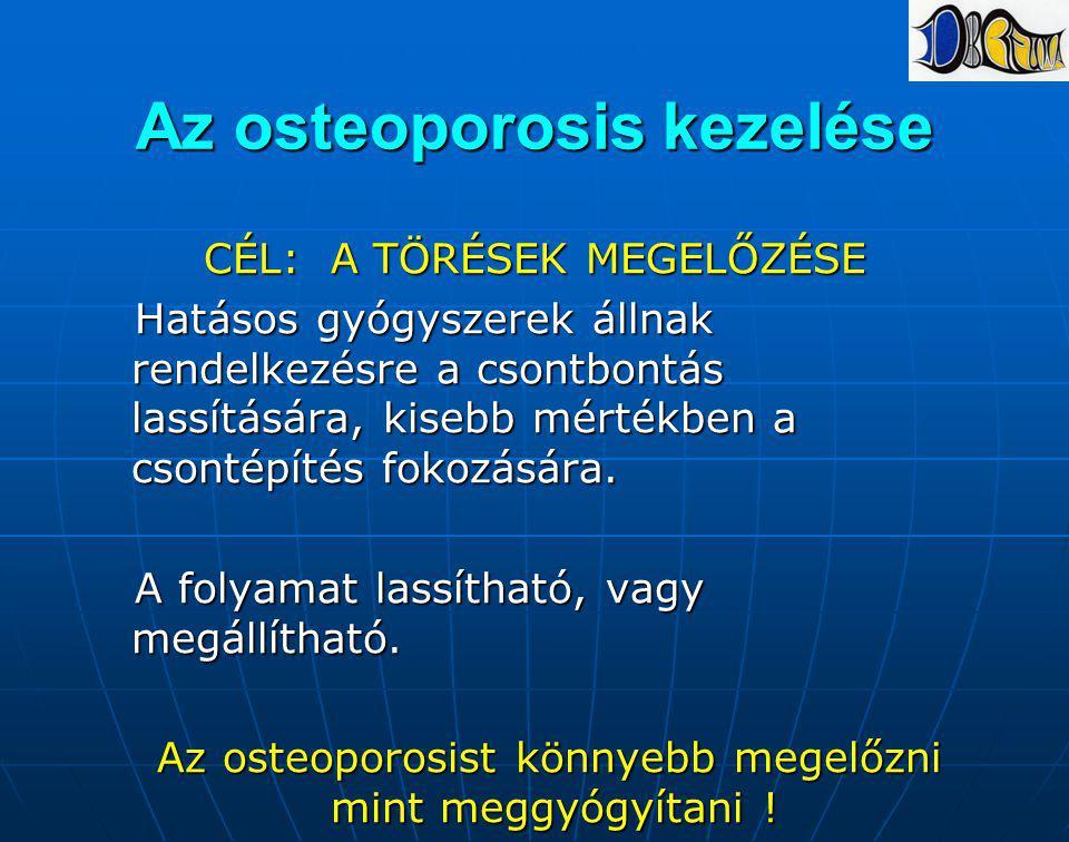 Az osteoporosis kezelése CÉL: A TÖRÉSEK MEGELŐZÉSE Hatásos gyógyszerek állnak rendelkezésre a csontbontás lassítására, kisebb mértékben a csontépítés