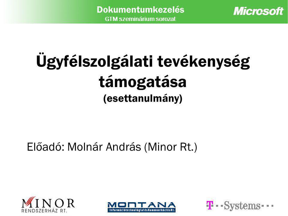 Dokumentumkezelés GTM szeminárium sorozat Ügyfélszolgálati tevékenység támogatása (esettanulmány) Előadó: Molnár András (Minor Rt.)
