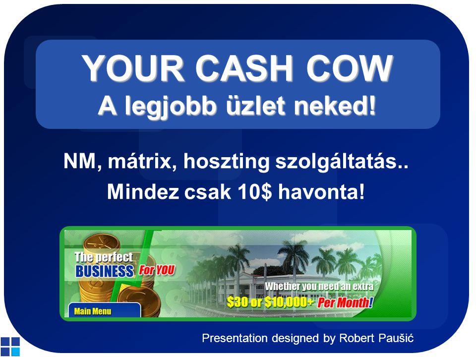 Presentation designed by Robert Paušić YOUR CASH COW A legjobb üzlet neked! NM, mátrix, hoszting szolgáltatás.. Mindez csak 10$ havonta!