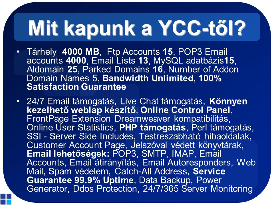 Mit kapunk a YCC-től? Tárhely 4000 MB, Ftp Accounts 15, POP3 Email accounts 4000, Email Lists 13, MySQL adatbázis15, Aldomain 25, Parked Domains 16, N