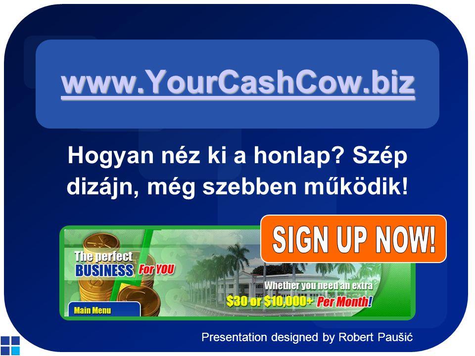 Presentation designed by Robert Paušić www.YourCashCow.biz Hogyan néz ki a honlap? Szép dizájn, még szebben működik!