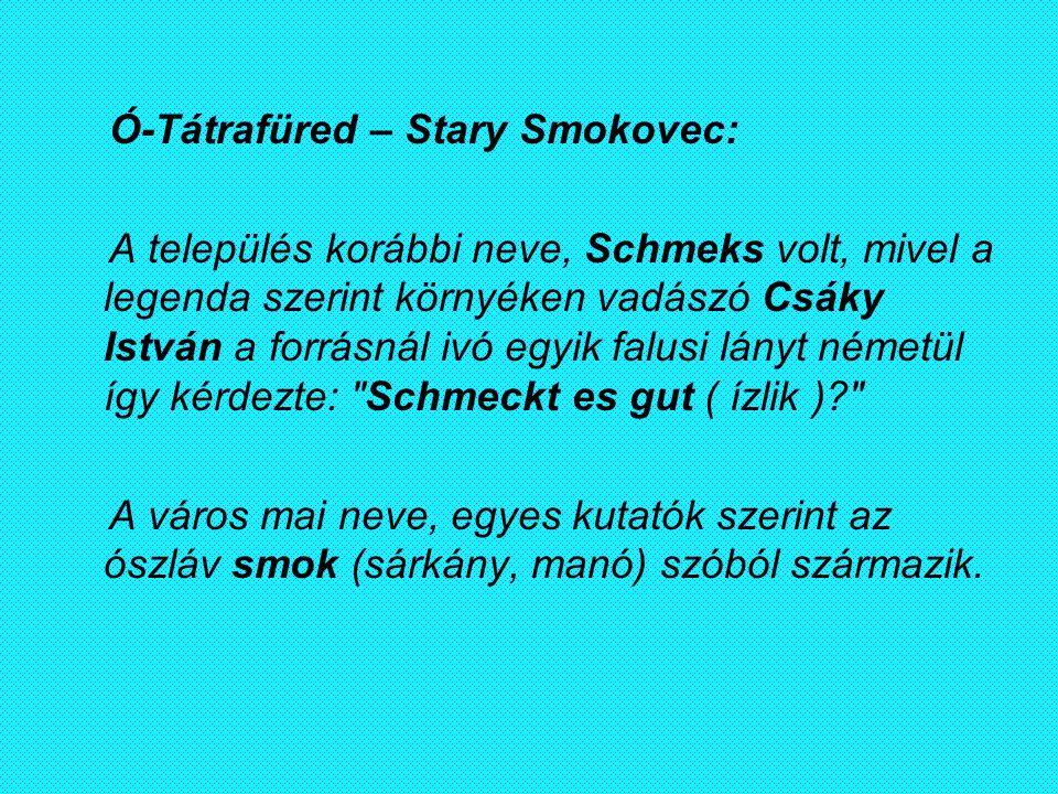 Ó-Tátrafüred – Stary Smokovec: A település korábbi neve, Schmeks volt, mivel a legenda szerint környéken vadászó Csáky István a forrásnál ivó egyik fa