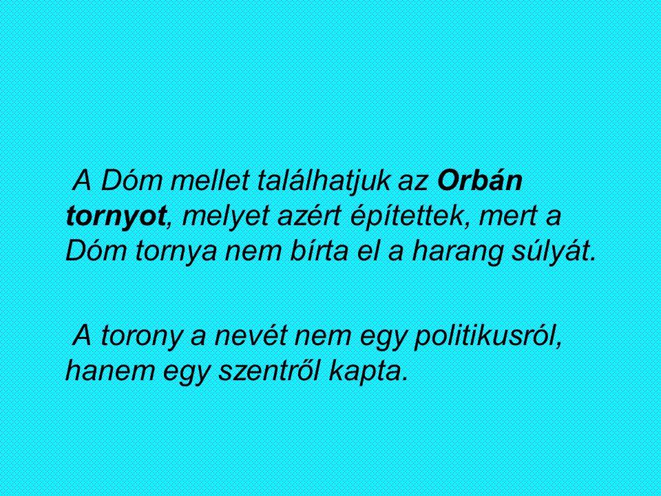 A Dóm mellet találhatjuk az Orbán tornyot, melyet azért építettek, mert a Dóm tornya nem bírta el a harang súlyát. A torony a nevét nem egy politikusr
