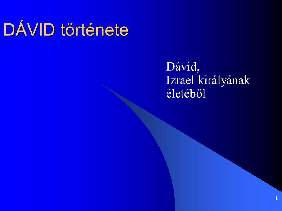 1 DÁVID története Dávid, Izrael királyának életéből