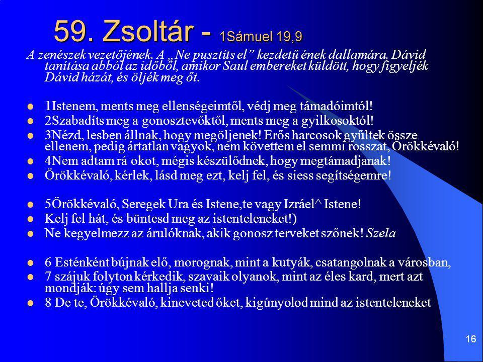 """16 59. Zsoltár - 1Sámuel 19,9 A zenészek vezetőjének. A """"Ne pusztíts el"""" kezdetű ének dallamára. Dávid tanítása abból az időből, amikor Saul embereket"""