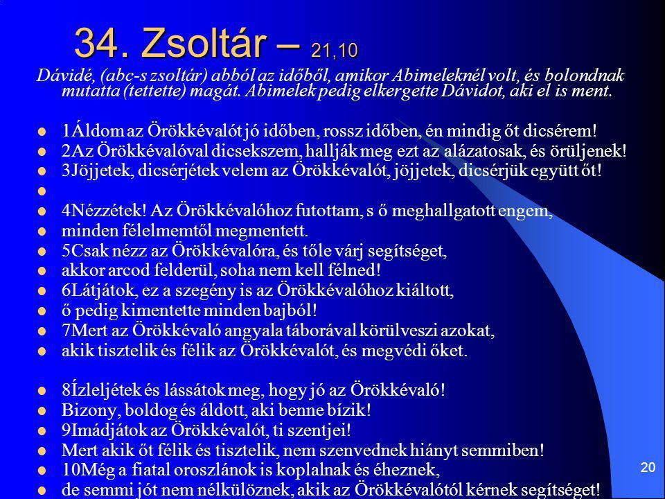 20 34. Zsoltár – 21,10 Dávidé, (abc-s zsoltár) abból az időből, amikor Abimeleknél volt, és bolondnak mutatta (tettette) magát. Abimelek pedig elkerge