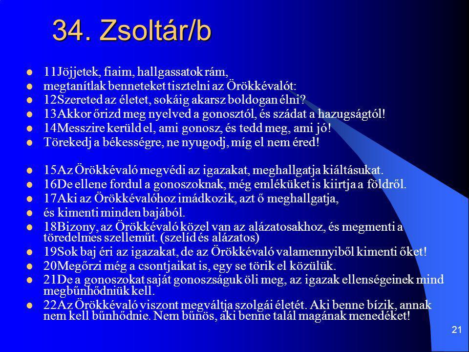21 34. Zsoltár/b 11Jöjjetek, fiaim, hallgassatok rám, megtanítlak benneteket tisztelni az Örökkévalót: 12Szereted az életet, sokáig akarsz boldogan él