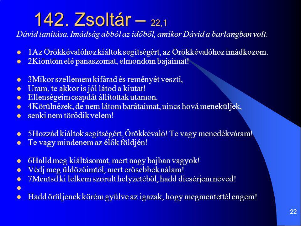 22 142. Zsoltár – 22,1 Dávid tanítása. Imádság abból az időből, amikor Dávid a barlangban volt. 1Az Örökkévalóhoz kiáltok segítségért, az Örökkévalóho