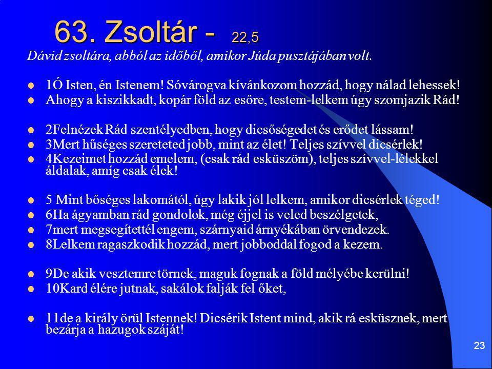 23 63. Zsoltár - 22,5 Dávid zsoltára, abból az időből, amikor Júda pusztájában volt. 1Ó Isten, én Istenem! Sóvárogva kívánkozom hozzád, hogy nálad leh