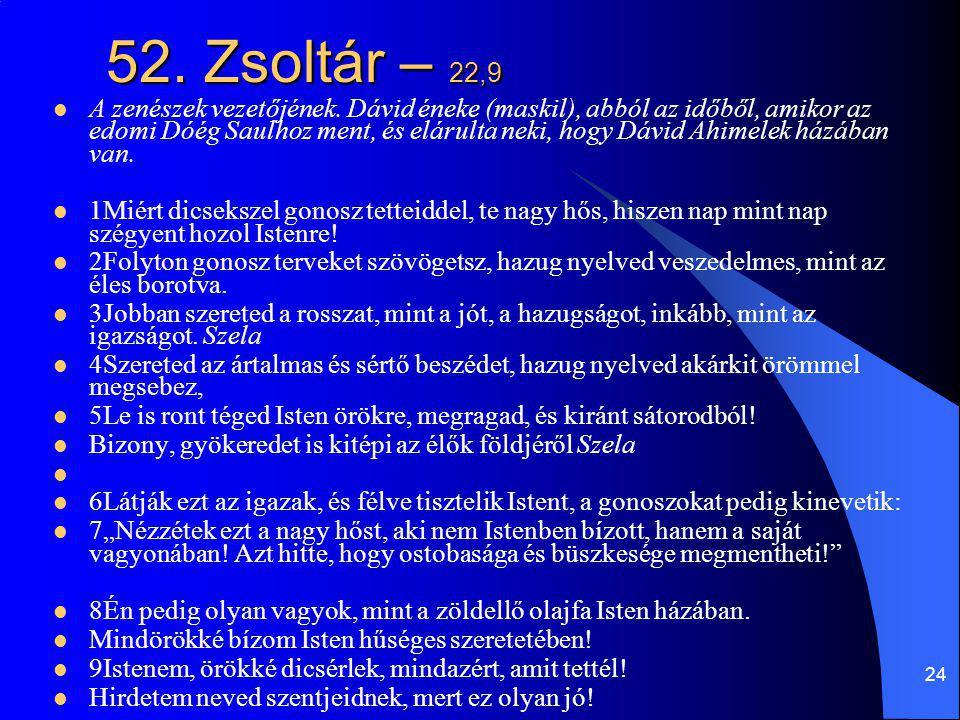 24 52. Zsoltár – 22,9 A zenészek vezetőjének. Dávid éneke (maskil), abból az időből, amikor az edomi Dóég Saulhoz ment, és elárulta neki, hogy Dávid A
