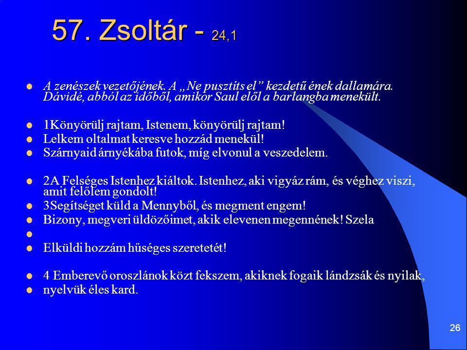 """26 57. Zsoltár - 24,1 A zenészek vezetőjének. A """"Ne pusztíts el"""" kezdetű ének dallamára. Dávidé, abból az időből, amikor Saul elől a barlangba menekül"""