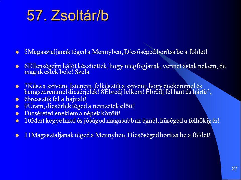 27 57. Zsoltár/b 5Magasztaljanak téged a Mennyben, Dicsőséged borítsa be a földet! 6Ellenségeim hálót készítettek, hogy megfogjanak, vermet ástak neke