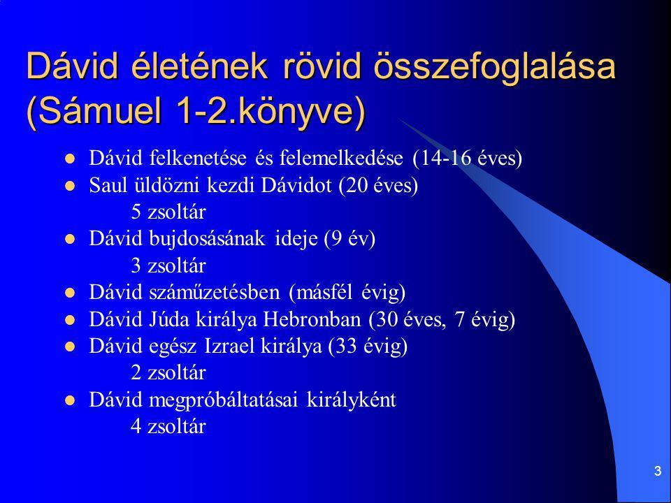 3 Dávid életének rövid összefoglalása (Sámuel 1-2.könyve) Dávid felkenetése és felemelkedése (14-16 éves) Saul üldözni kezdi Dávidot (20 éves) 5 zsolt