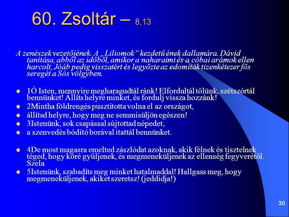 """30 60. Zsoltár – 8,13 A zenészek vezetőjének. A """"Liliomok"""" kezdetű ének dallamára. Dávid tanítása, abból az időből, amikor a naharaimi és a cóbai arám"""