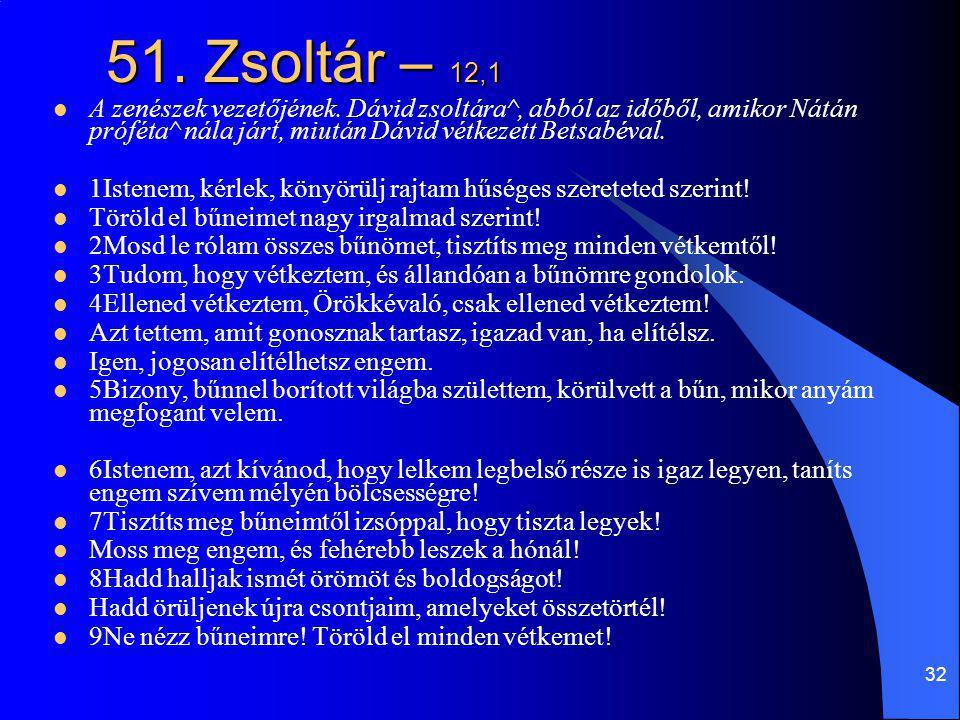 32 51. Zsoltár – 12,1 A zenészek vezetőjének. Dávid zsoltára^, abból az időből, amikor Nátán próféta^ nála járt, miután Dávid vétkezett Betsabéval. 1I
