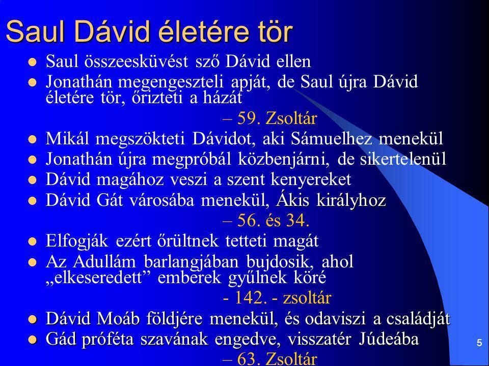 5 Saul Dávid életére tör Saul összeesküvést sző Dávid ellen Jonathán megengeszteli apját, de Saul újra Dávid életére tör, őrizteti a házát – 59. Zsolt