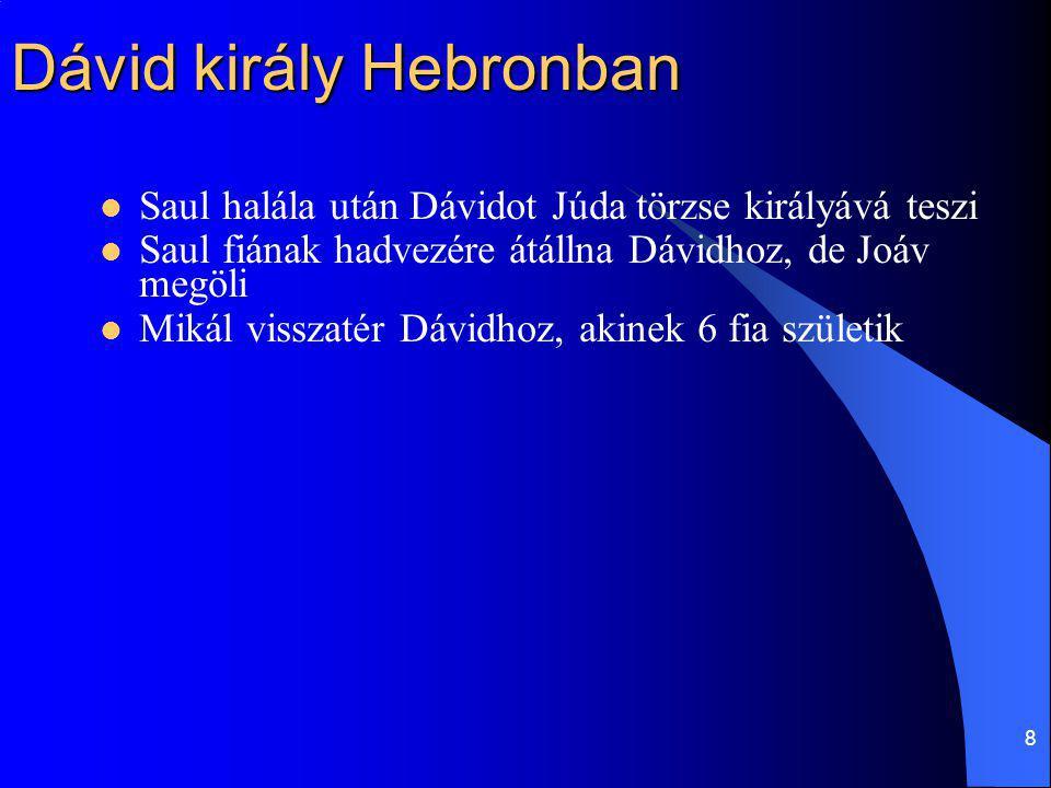 8 Dávid király Hebronban Saul halála után Dávidot Júda törzse királyává teszi Saul fiának hadvezére átállna Dávidhoz, de Joáv megöli Mikál visszatér D