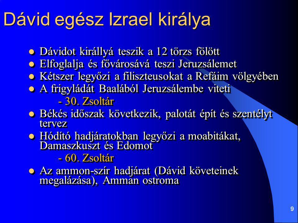 9 Dávid egész Izrael királya Dávidot királlyá teszik a 12 törzs fölött Dávidot királlyá teszik a 12 törzs fölött Elfoglalja és fővárosává teszi Jeruzs