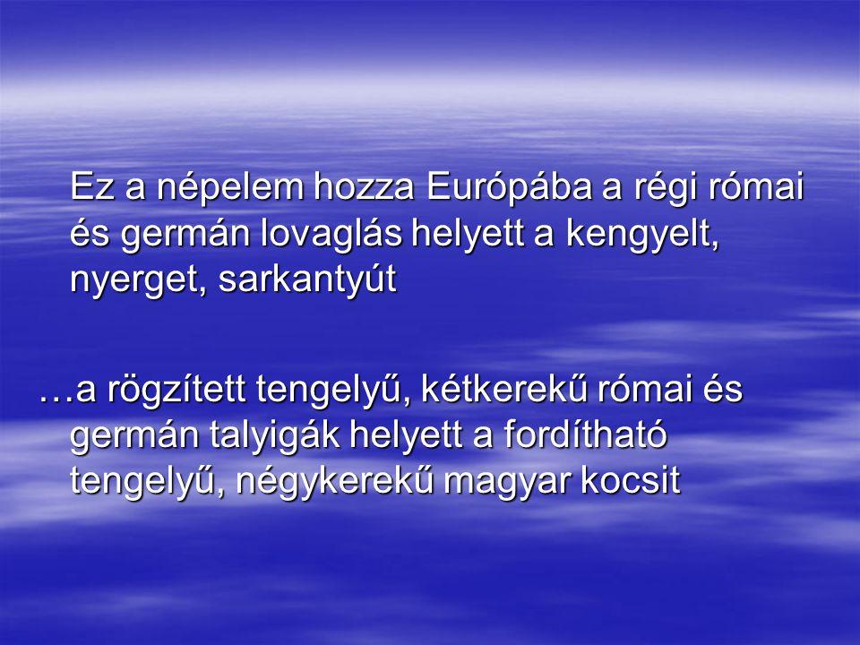 Ez a népelem hozza Európába a régi római és germán lovaglás helyett a kengyelt, nyerget, sarkantyút …a rögzített tengelyű, kétkerekű római és germán t