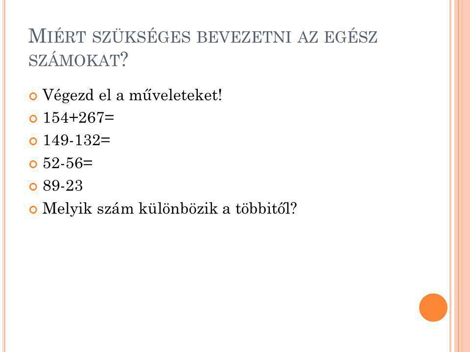 M IÉRT SZÜKSÉGES BEVEZETNI AZ EGÉSZ SZÁMOKAT ? Végezd el a műveleteket! 154+267= 149-132= 52-56= 89-23 Melyik szám különbözik a többitől?