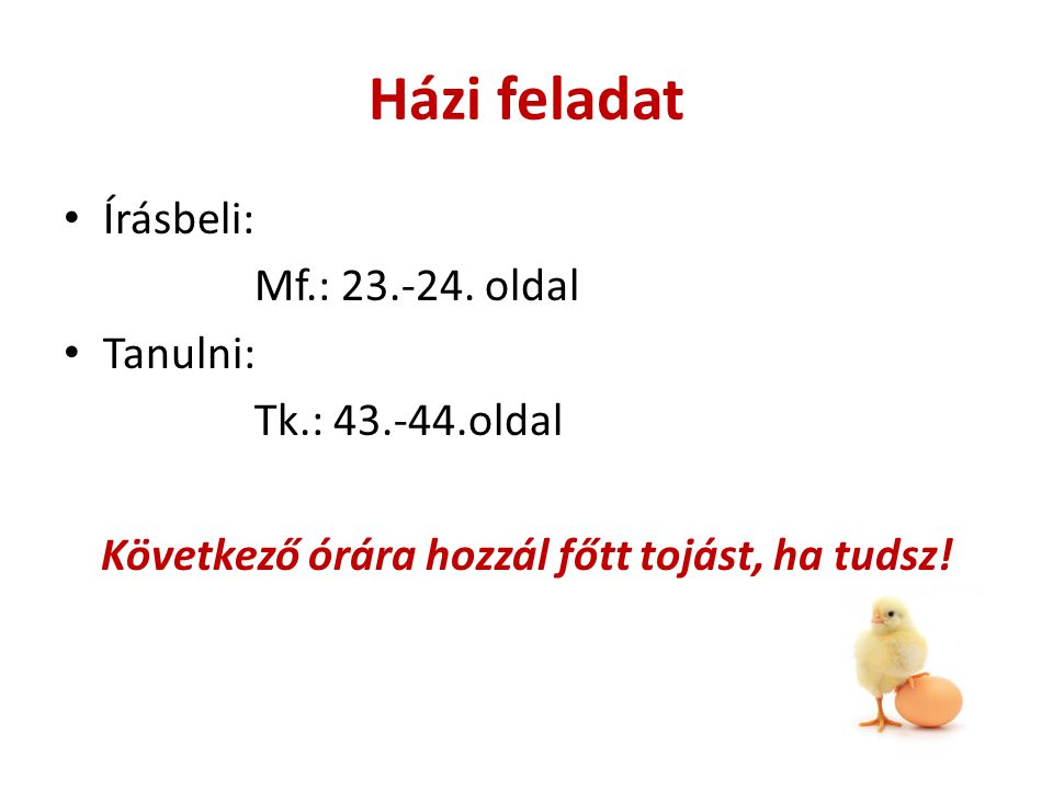 Házi feladat Írásbeli: Mf.: 23.-24. oldal Tanulni: Tk.: 43.-44.oldal Következő órára hozzál főtt tojást, ha tudsz!